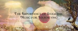 The Importance of Shamanic Music for Journeying