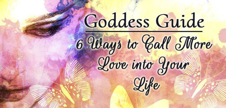 Goddess Guide: 6 Ways to Call More Love Into Your Life