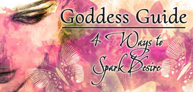 Goddess Guide: 4 Ways to Spark Desire