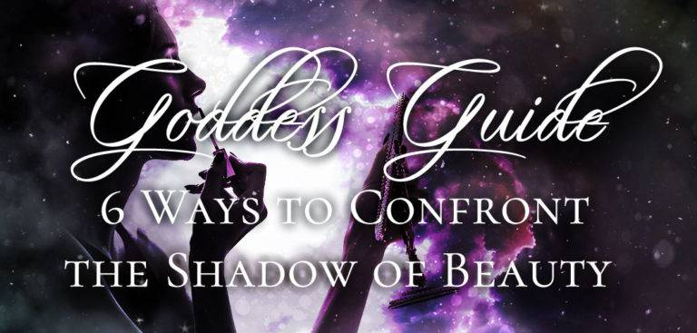 Goddess Guide: 6 Ways to Confront the Shadow of Beauty