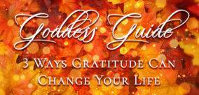 Goddess Guide: 3 Ways Gratitude Can Change Your Life