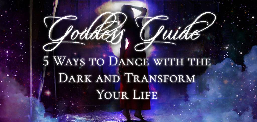 Goddess Guide 5 Ways to Dance with the Dark and Transform Your Life FEATURE